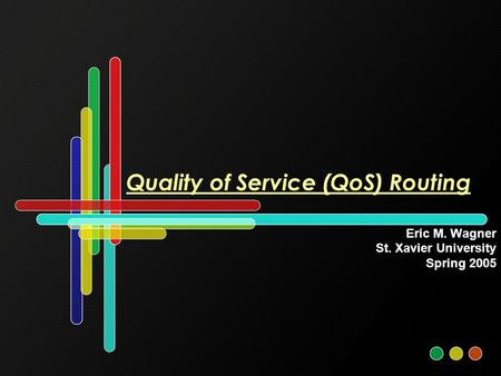 Quality of Service (QoS) Routing Eric M. Wagner St. Xavier University Spring 2005.