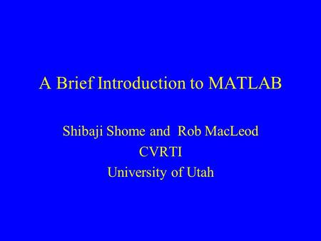 A Brief Introduction to MATLAB Shibaji Shome and Rob MacLeod CVRTI University of Utah.