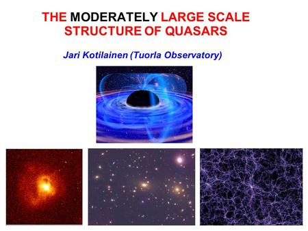 THE MODERATELY LARGE SCALE STRUCTURE OF QUASARS Jari Kotilainen (Tuorla Observatory)