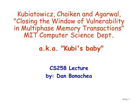 Slide 1 Kubiatowicz, Chaiken and Agarwal, Closing the Window of Vulnerability in Multiphase Memory Transactions MIT Computer Science Dept. CS258 Lecture.