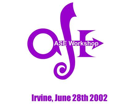 ASE Workshop Irvine, June 28th 2002. Why an ASE workshop? Originally, to give you an additional reason to attend the ASE PC meeting! To take advantage.