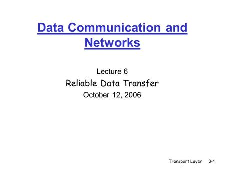 Transport Layer3-1 Data Communication and Networks Lecture 6 Reliable Data Transfer October 12, 2006.