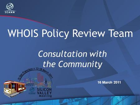 WHOIS Policy Review Team Consultation with the Community 16 March 2011.