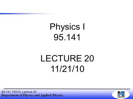 Department of Physics and Applied Physics 95.141, F2010, Lecture 20 Physics I 95.141 LECTURE 20 11/21/10.