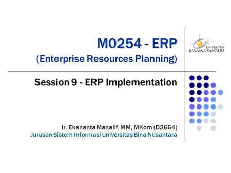 M0254 - ERP (Enterprise Resources Planning) M0254 - ERP (Enterprise Resources Planning) Session 9 - ERP Implementation Ir. Ekananta Manalif, MM, MKom (D2664)