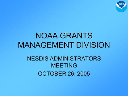NOAA GRANTS MANAGEMENT DIVISION NESDIS ADMINISTRATORS MEETING OCTOBER 26, 2005.