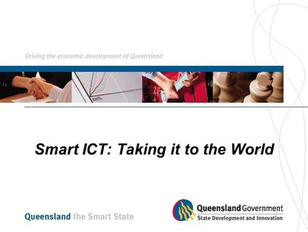 Smart ICT: Taking it to the World. Information Industries Bureau (IIB) Agency of the Queensland Government within the Department of State Development.