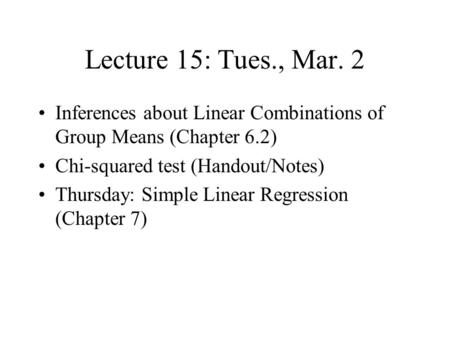 Lecture 15: Tues., Mar. 2 Inferences about Linear Combinations of Group Means (Chapter 6.2) Chi-squared test (Handout/Notes) Thursday: Simple Linear Regression.