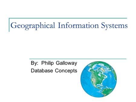 Geographical Information Systems By: Philip Galloway Database Concepts.
