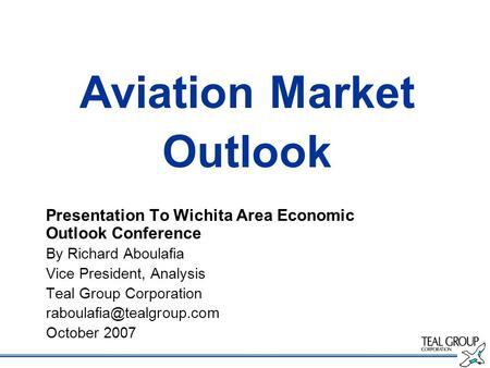 Aviation Market Outlook Presentation To Wichita Area Economic Outlook Conference By Richard Aboulafia Vice President, Analysis Teal Group Corporation