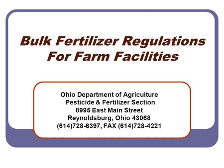 Bulk Fertilizer Regulations For Farm Facilities Ohio Department of Agriculture Pesticide & Fertilizer Section 8995 East Main Street Reynoldsburg, Ohio.