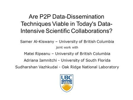 Are P2P Data-Dissemination Techniques Viable in Today's Data- Intensive Scientific Collaborations? Samer Al-Kiswany – University of British Columbia joint.