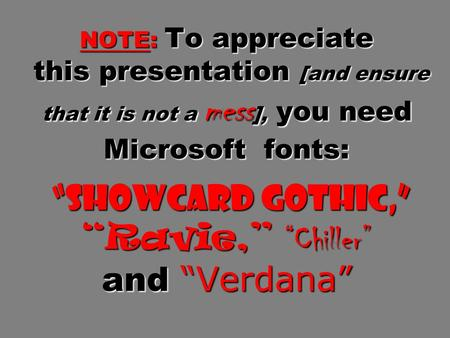 "NOTE: To appreciate this presentation [and ensure that it is not a mess ], <strong>you</strong> need Microsoft fonts: ""Showcard Gothic,"" ""Ravie,"" ""Chiller"" and ""Verdana"""
