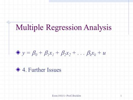 Econ 30031 - Prof. Buckles1 Multiple Regression Analysis y =  0 +  1 x 1 +  2 x 2 +...  k x k + u 4. Further Issues.