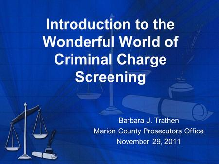 Introduction to the Wonderful World of Criminal Charge Screening Barbara J. Trathen Marion County Prosecutors Office November 29, 2011.
