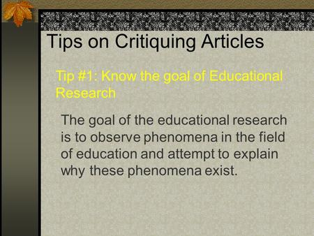 Tips on Critiquing Articles The goal of the educational research is to observe phenomena in the field of education and attempt to explain why these phenomena.