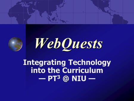 WebQuests Integrating Technology into the Curriculum — PT NIU —