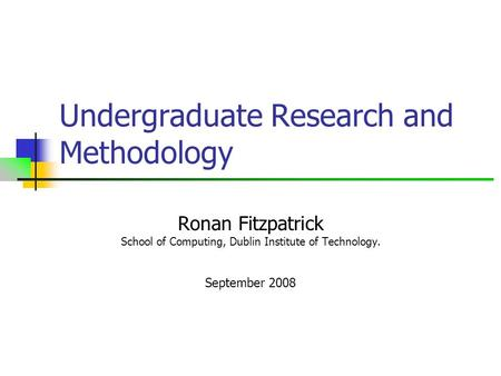 Undergraduate Research and Methodology Ronan Fitzpatrick School of Computing, Dublin Institute of Technology. September 2008.