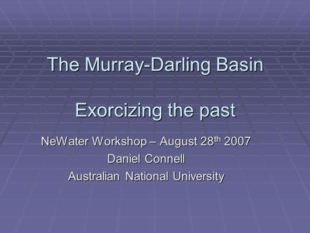 The Murray-Darling Basin Exorcizing the past NeWater Workshop – August 28 th 2007 Daniel Connell Australian National University.