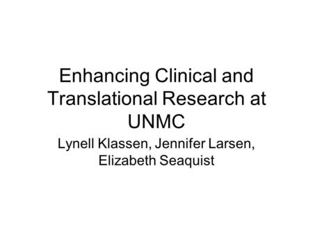 Enhancing Clinical and Translational Research at UNMC Lynell Klassen, Jennifer Larsen, Elizabeth Seaquist.