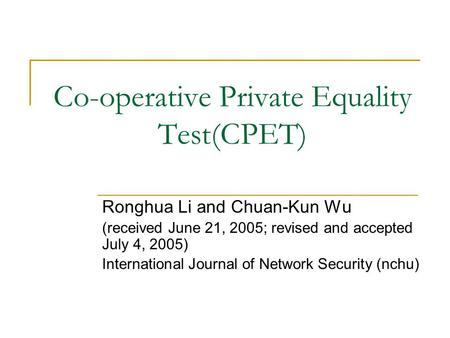 Co-operative Private Equality Test(CPET) Ronghua Li and Chuan-Kun Wu (received June 21, 2005; revised and accepted July 4, 2005) International Journal.