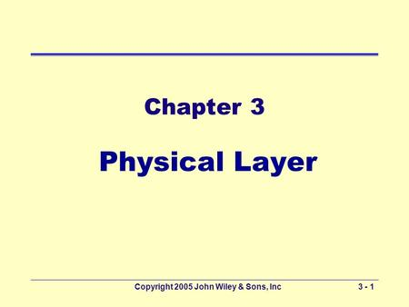 Copyright 2005 John Wiley & Sons, Inc3 - 1 Chapter 3 Physical Layer.