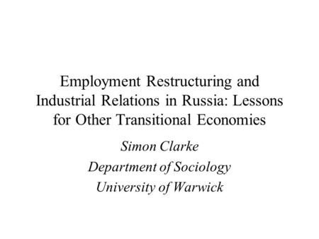 Employment Restructuring and Industrial Relations in Russia: Lessons for Other Transitional Economies Simon Clarke Department of Sociology University of.