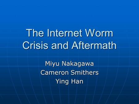 The Internet Worm Crisis and Aftermath Miyu Nakagawa Cameron Smithers Ying Han.