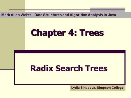 Chapter 4: Trees Radix Search Trees Lydia Sinapova, Simpson College Mark Allen Weiss: Data Structures and Algorithm Analysis in Java.