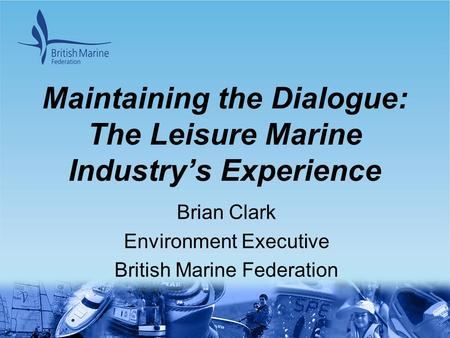 Maintaining the Dialogue: The Leisure Marine Industry's Experience Brian Clark Environment Executive British Marine Federation.