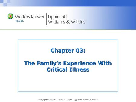 Copyright © 2009 Wolters Kluwer Health | Lippincott Williams & Wilkins Chapter 03: The Family's Experience With Critical Illness.