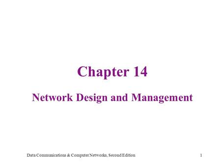 Data Communications & Computer Networks, Second Edition1 Chapter 14 Network Design and Management.