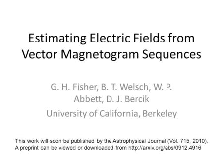 Estimating Electric Fields from Vector Magnetogram Sequences G. H. Fisher, B. T. Welsch, W. P. Abbett, D. J. Bercik University of California, Berkeley.