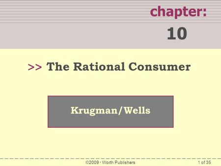 1 of 35 WHAT YOU WILL LEARN IN THIS CHAPTER chapter: 10 >> Krugman/Wells ©2009  Worth Publishers The Rational Consumer.