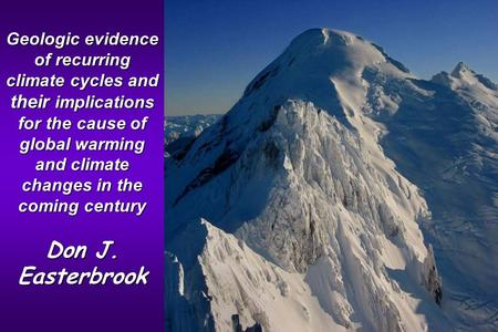 Geologic evidence of recurring climate cycles and their implications for the cause of global warming and climate changes in the coming century Don J. Easterbrook.
