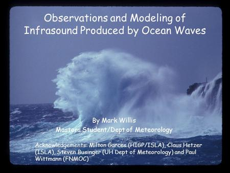 Observations and Modeling of Infrasound Produced by Ocean Waves By Mark Willis Masters Student/Dept of Meteorology Acknowledgements: Milton Garces (HIGP/ISLA),