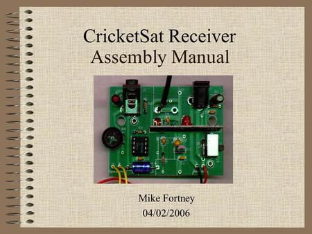 Assembly Manual Mike Fortney 04/02/2006 CricketSat Receiver.