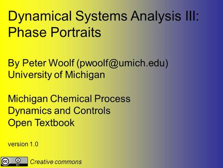 Dynamical Systems Analysis III: Phase Portraits By Peter Woolf University of Michigan Michigan Chemical Process Dynamics and Controls.