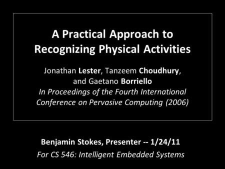 A Practical Approach to Recognizing Physical Activities Jonathan Lester, Tanzeem Choudhury, and Gaetano Borriello In Proceedings of the Fourth International.