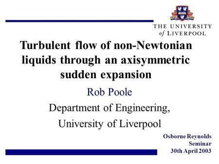 Turbulent flow of non-Newtonian liquids through an axisymmetric sudden expansion Rob Poole Department of Engineering, University of Liverpool Osborne Reynolds.
