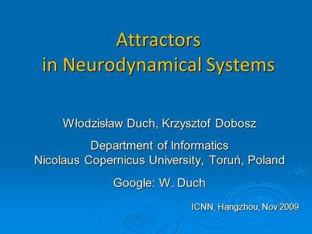 Attractors in Neurodynamical Systems Włodzisław Duch, Krzysztof Dobosz Department of Informatics Nicolaus Copernicus University, Toruń, Poland Google: