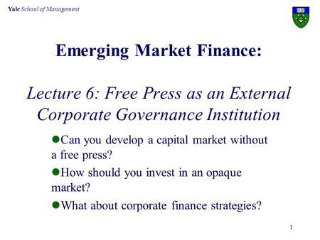Yale School of Management 1 Emerging Market Finance: Lecture 6: Free Press as an External Corporate Governance Institution Can you develop a capital market.