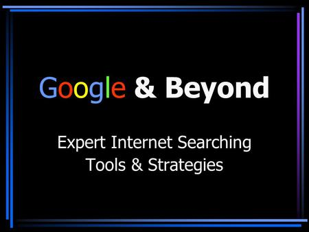 Google & Beyond Expert Internet Searching Tools & Strategies.