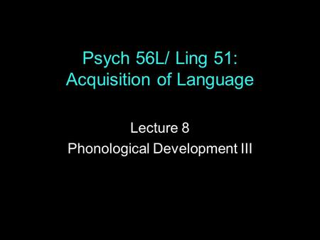 Psych 56L/ Ling 51: Acquisition of Language Lecture 8 Phonological Development III.