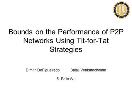 Bounds on the Performance of P2P Networks Using Tit-for-Tat Strategies Dimitri DeFigueiredo Balaji Venkatachalam S. Felix Wu.