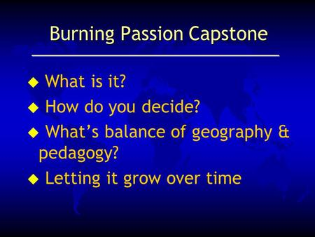 Burning Passion Capstone  What is it? u How do you decide? u What's balance of geography & pedagogy? u Letting it grow over time.