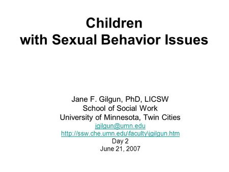 Children with Sexual Behavior Issues Jane F. Gilgun, PhD, LICSW School of Social Work University of Minnesota, Twin Cities