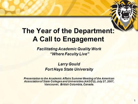 "1 The Year of the Department: A Call to Engagement Facilitating Academic Quality Work ""Where Faculty Live"" Larry Gould Fort Hays State University Presentation."