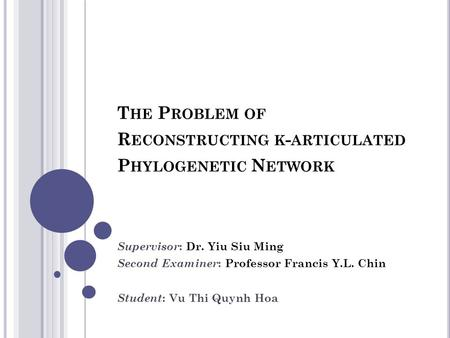 T HE P ROBLEM OF R ECONSTRUCTING K - ARTICULATED P HYLOGENETIC N ETWORK Supervisor : Dr. Yiu Siu Ming Second Examiner : Professor Francis Y.L. Chin Student.