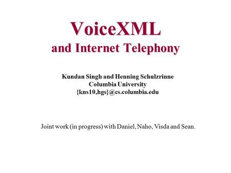 VoiceXML and Internet Telephony Kundan Singh and Henning Schulzrinne Columbia University Joint work (in progress) with Daniel,